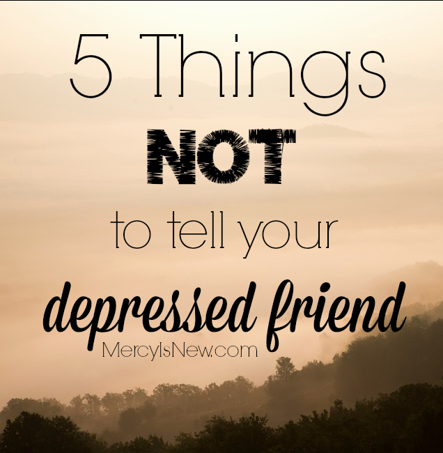 Encouraging Letters to A Friend New 5 Things Not to Tell Your Depressed Friend