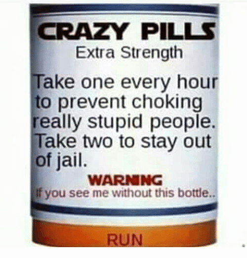 Funny Pill Bottle Labels Best Of Crazy Pills Extra Strength Take E Every Hour to Prevent Choking Really Stupid People Take Two